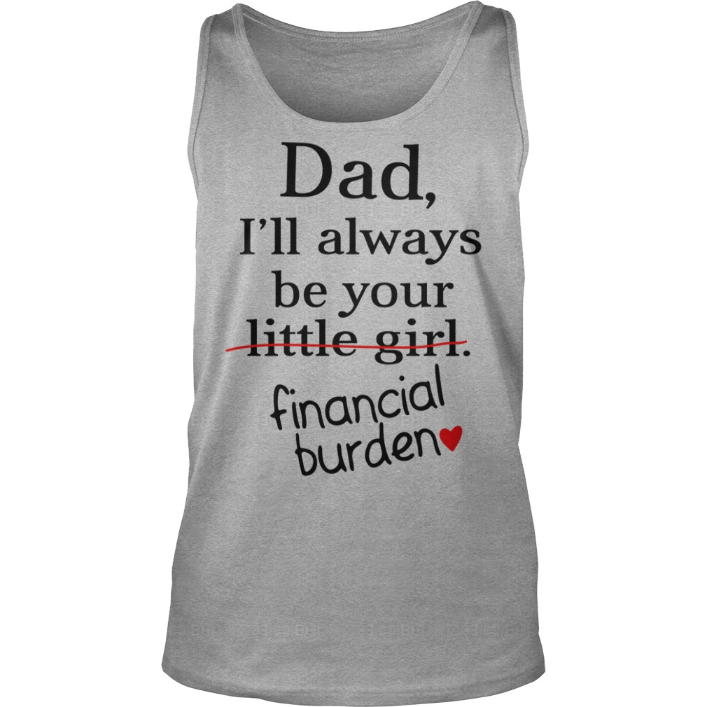 Dad I'll always be your little girl financial burden shirt tank top