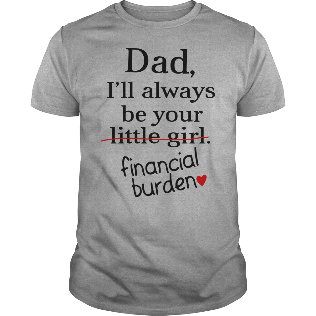 Dad I'll always be your little girl financial burden shirt