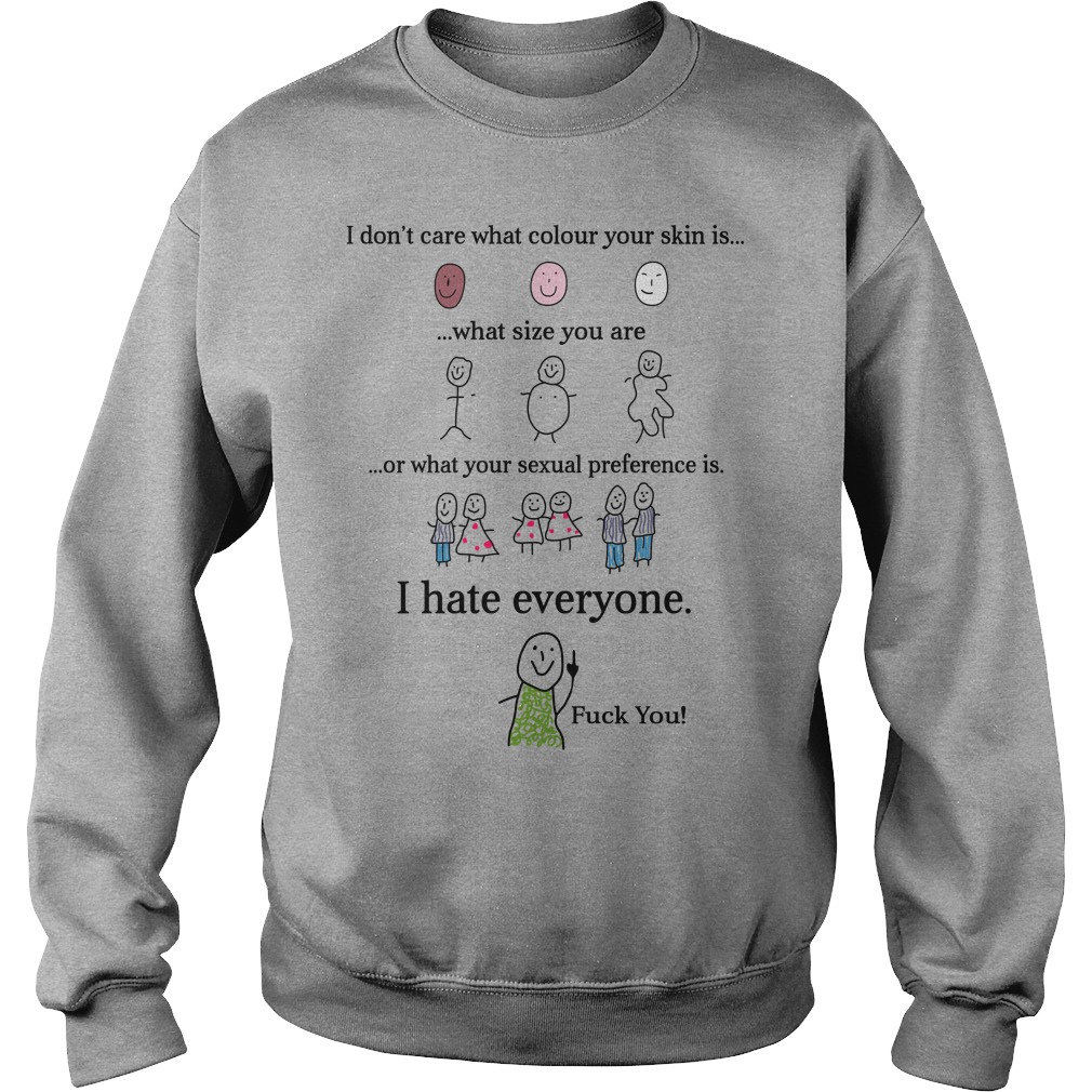I Don't Care What Colour Skin Is What Size You Are Or What Your Sexual I Hate Everyone Shirt sweater