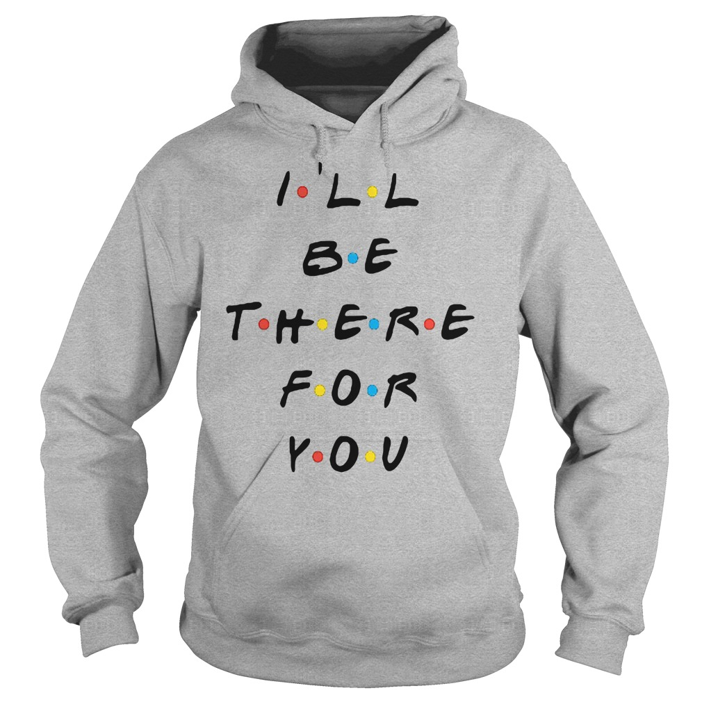 I'll be there for you shirt hoodie