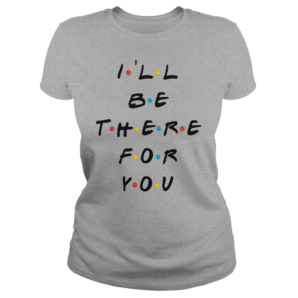 I'll be there for you shirt ladies tee