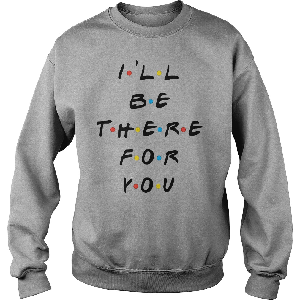 I'll be there for you shirt sweater