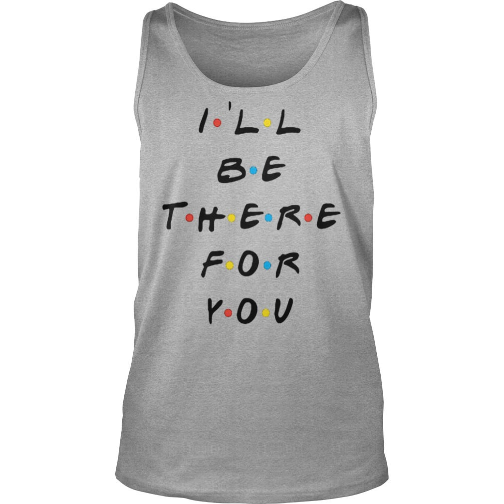 I'll be there for you shirt tank top