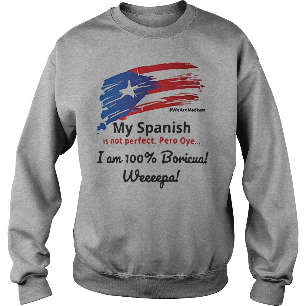 My spanish is not perfect pero oye I am 100% boricua weeeepa shirt sweater