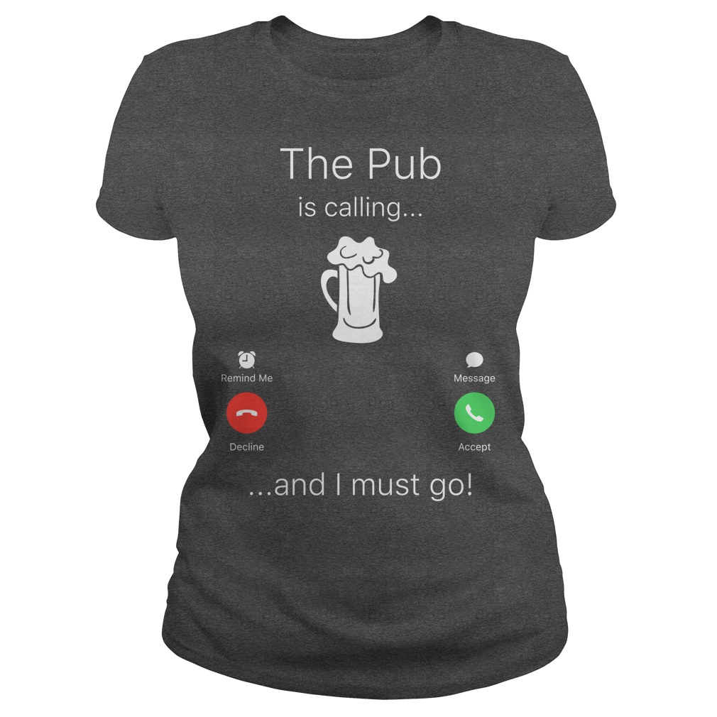 The Pub is calling and I must go shirt ladies tee