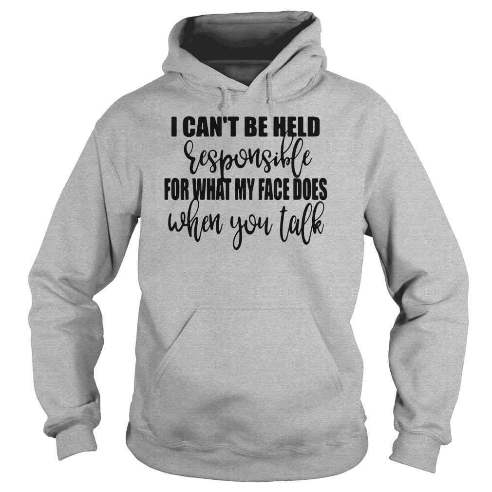I can't be held responsible for what my face does when you talk shirt hoodie