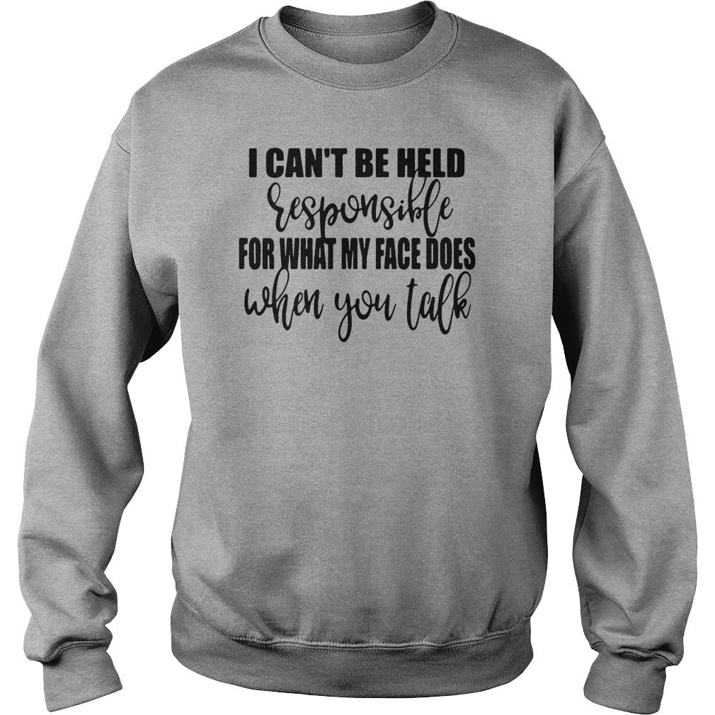 I can't be held responsible for what my face does when you talk shirt sweater