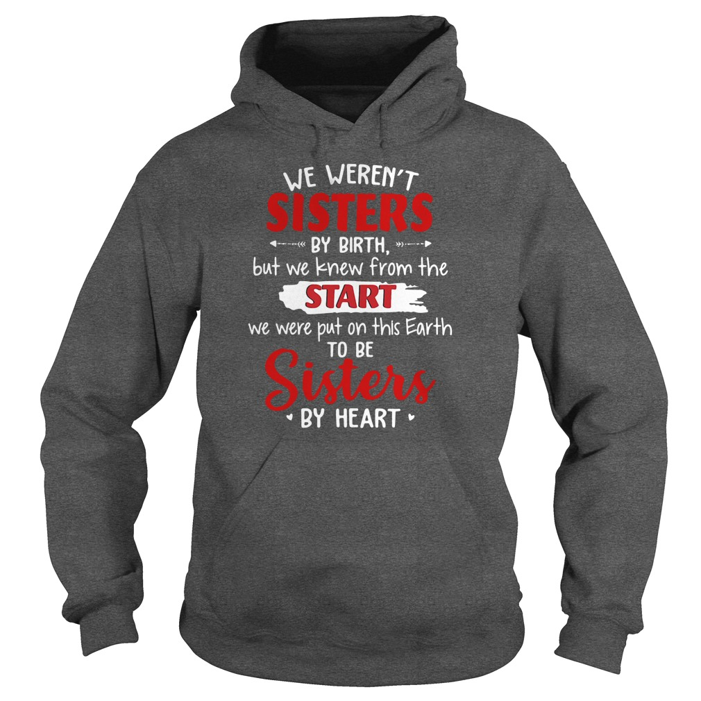 We weren't sisters by birth but we knew from the start we were put on this Earth shirt hoodie