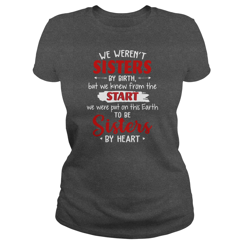 We weren't sisters by birth but we knew from the start we were put on this Earth shirt ladies tee
