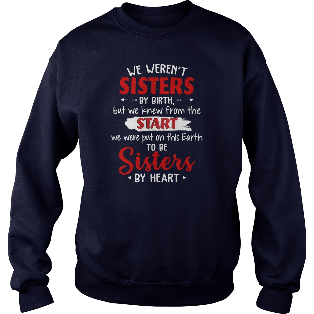 We weren't sisters by birth but we knew from the start we were put on this Earth shirt sweater