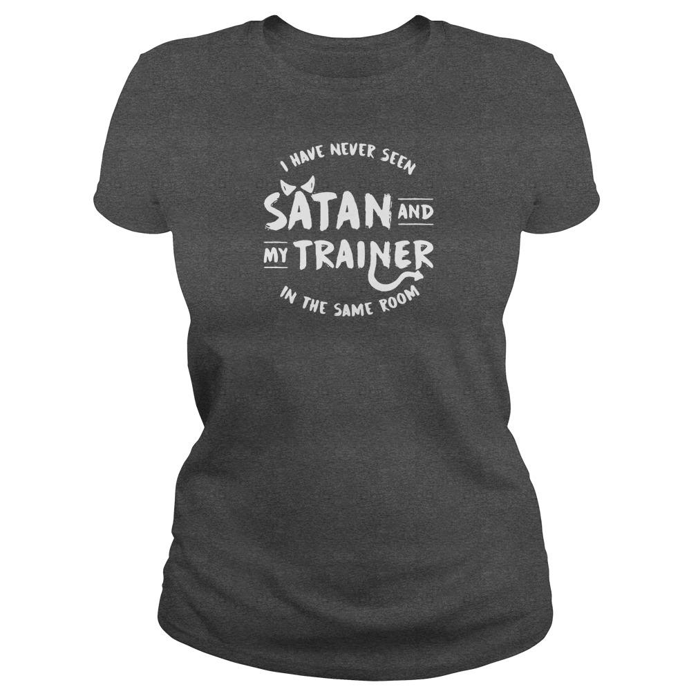 I have never seen Satan and my trainer in the same room shirt ladies tee