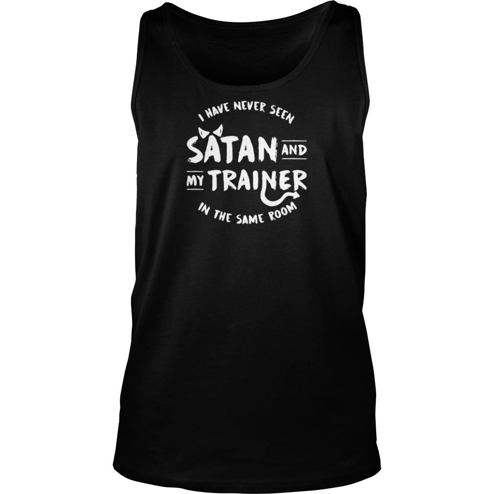 I have never seen Satan and my trainer in the same room shirt tank top