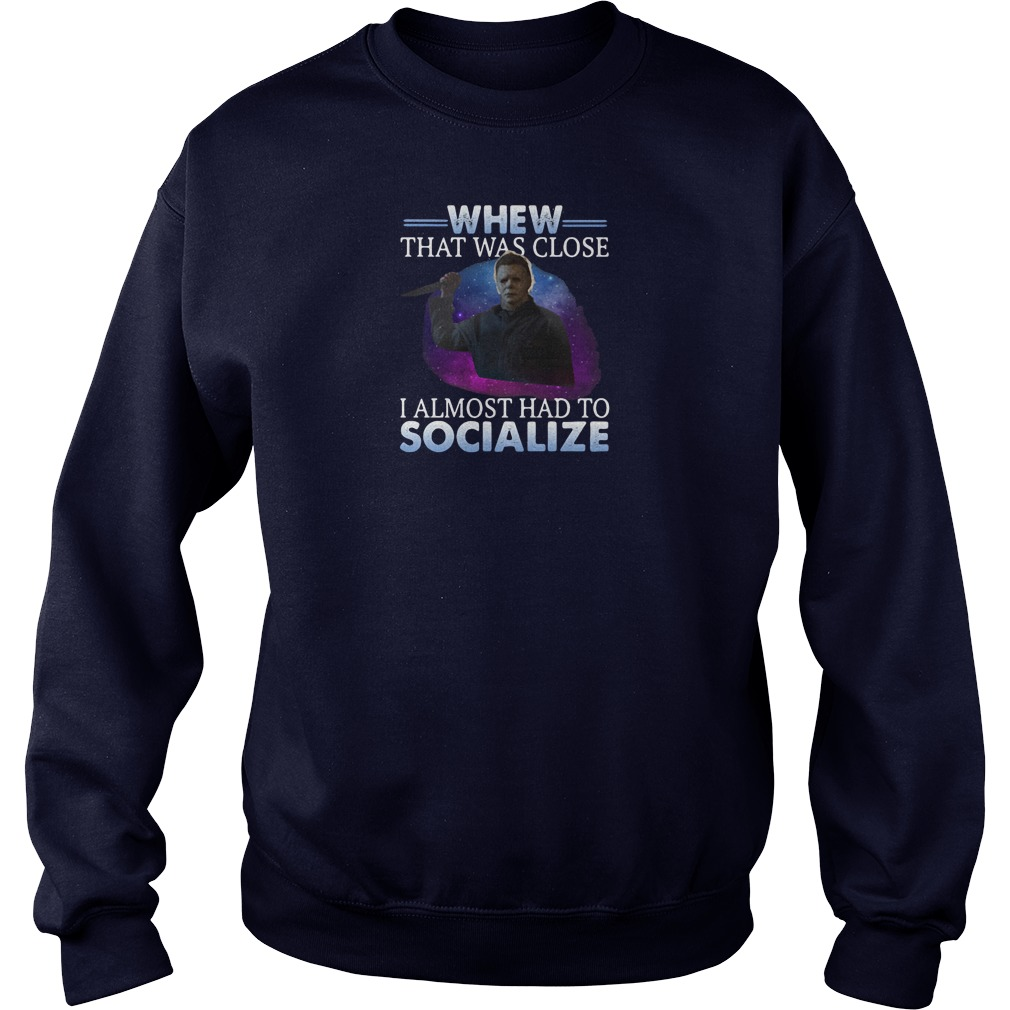 Michael Myers whew that was close i almost had to socialize shirt sweater