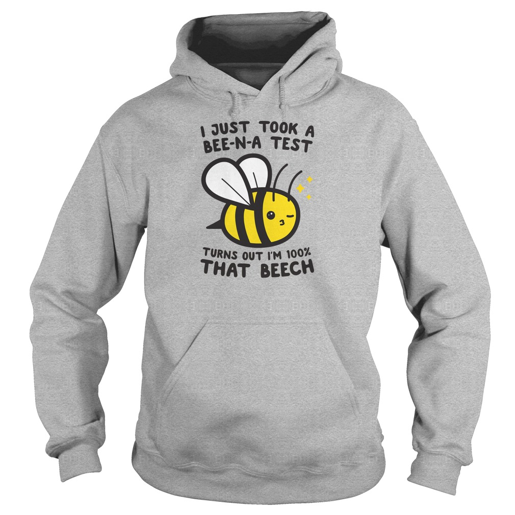 I just took a Bee-N-A test turns out i'm 100% that beech shirt hoodie