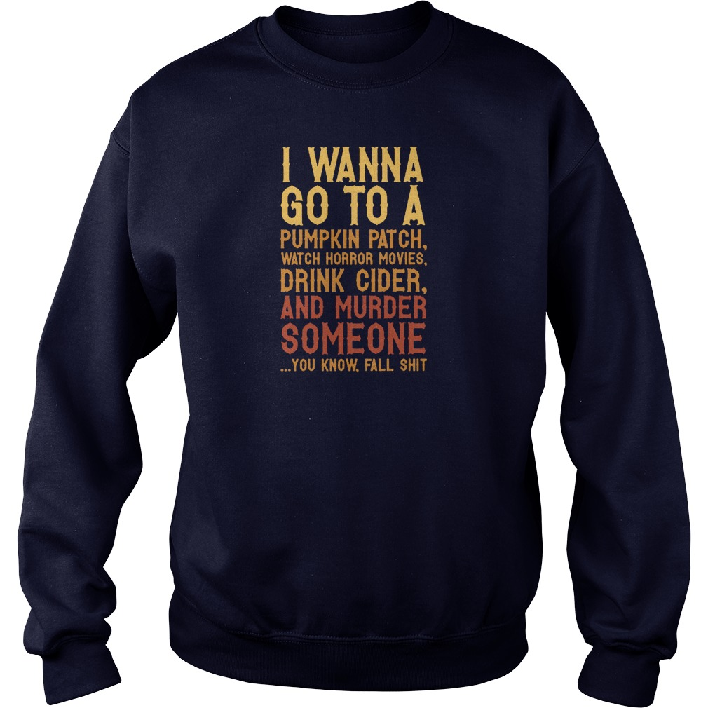 I wanna go to a pumpkin patch watch horror movies drink cider and murder someone shirt sweater