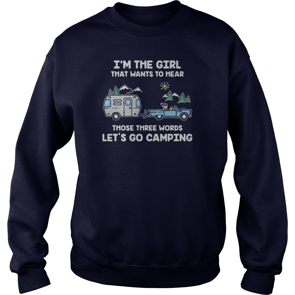 I'm the girl that wants to hear those three words let's go camping shirt sweater