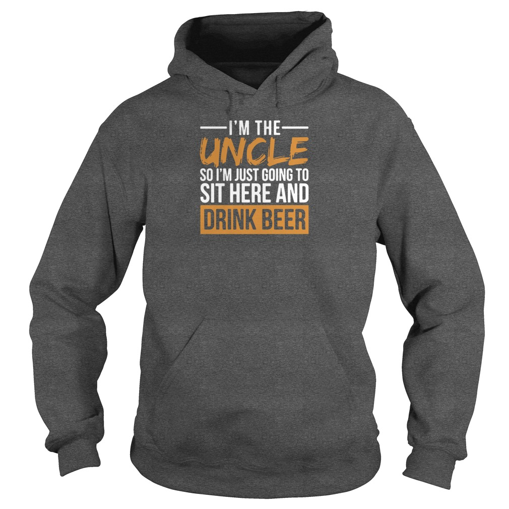 I'm the uncle so i'm just going to sit here and drink beer shirt hoodie