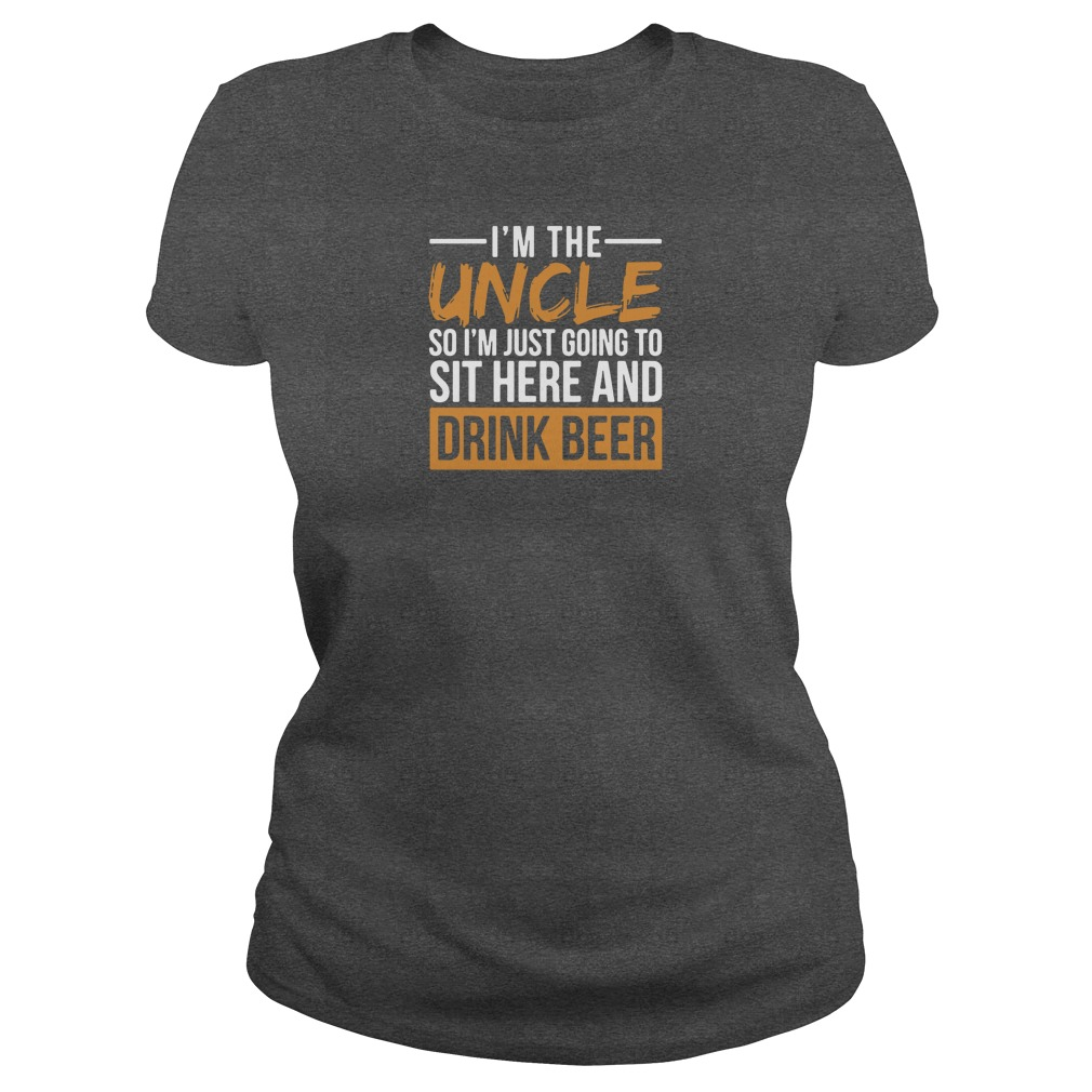 I'm the uncle so i'm just going to sit here and drink beer shirt ladies tee