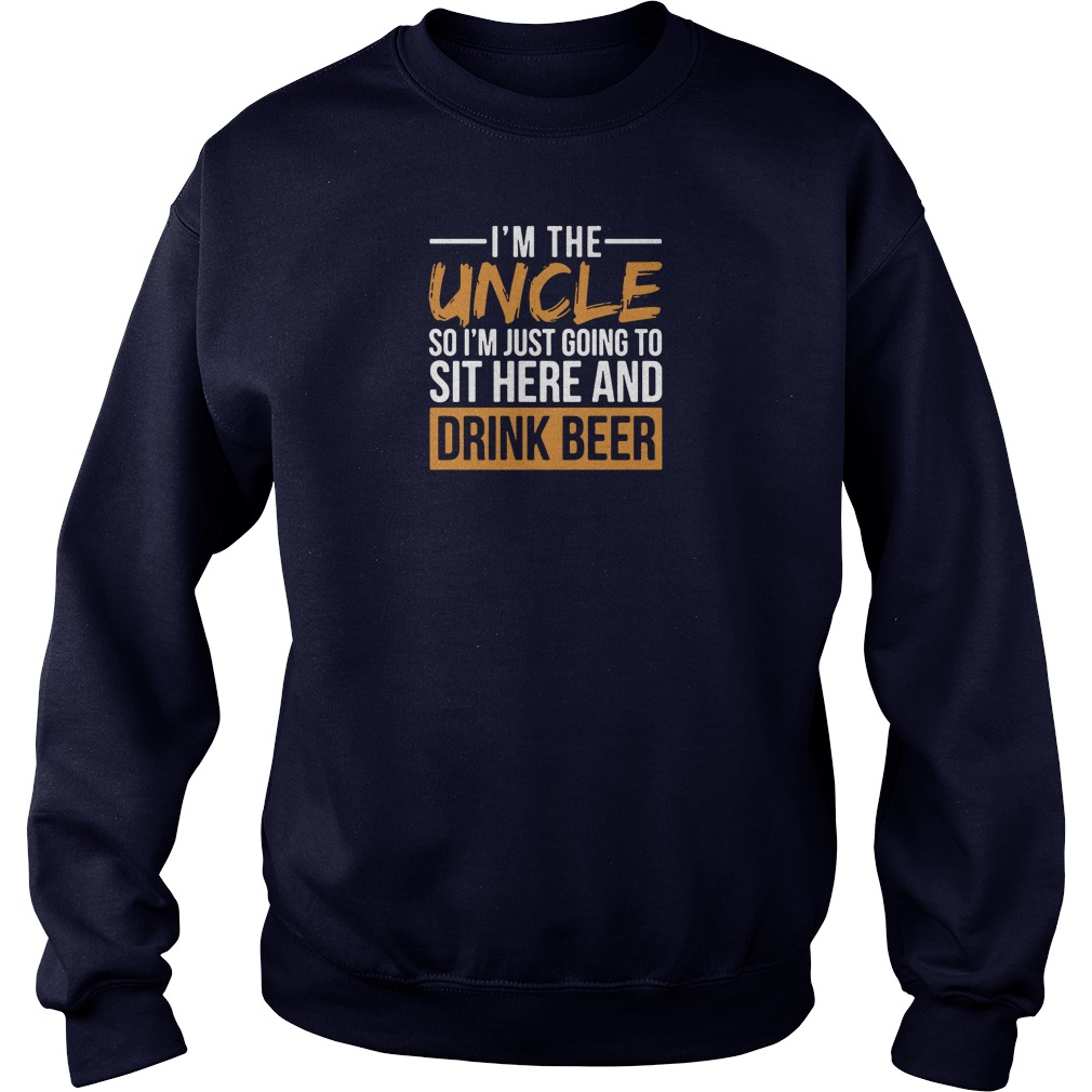 I'm the uncle so i'm just going to sit here and drink beer shirt sweater