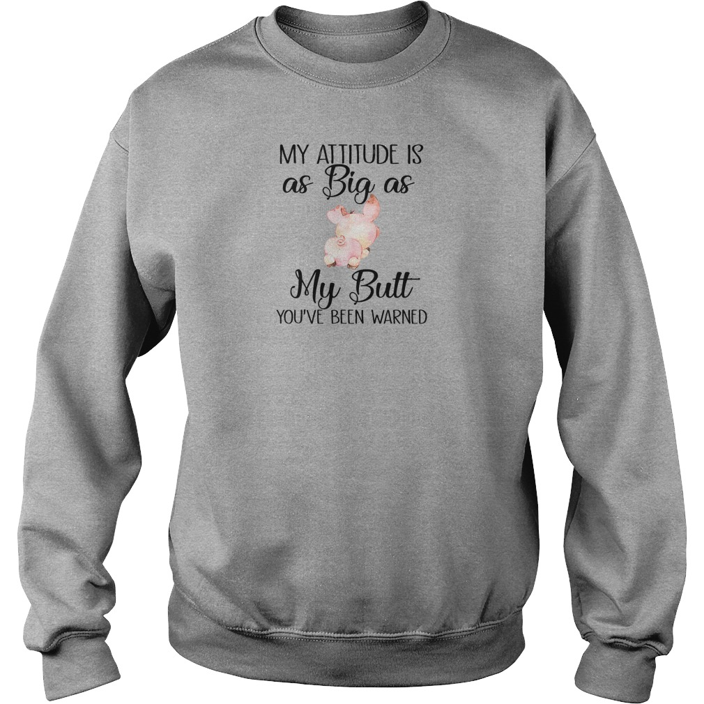 My attitude is as big as my butt you've been warned shirt sweater
