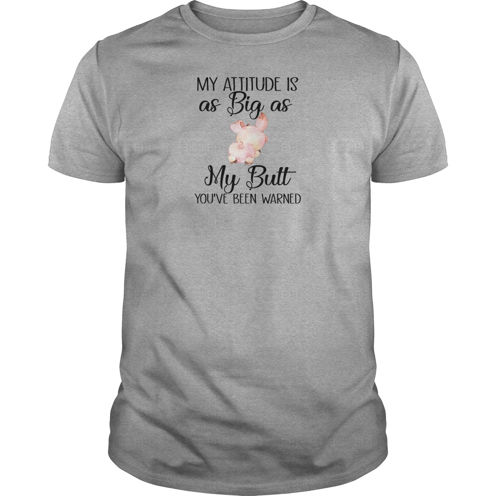 My attitude is as big as my butt you've been warned shirt