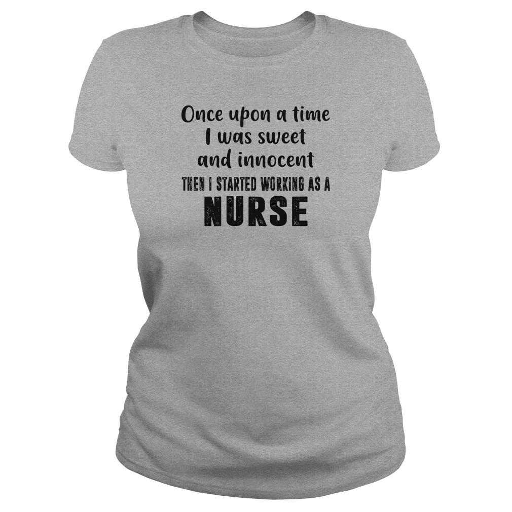 Once upon a time i was sweet and innocent then i started working as a nurse shirt ladies tee