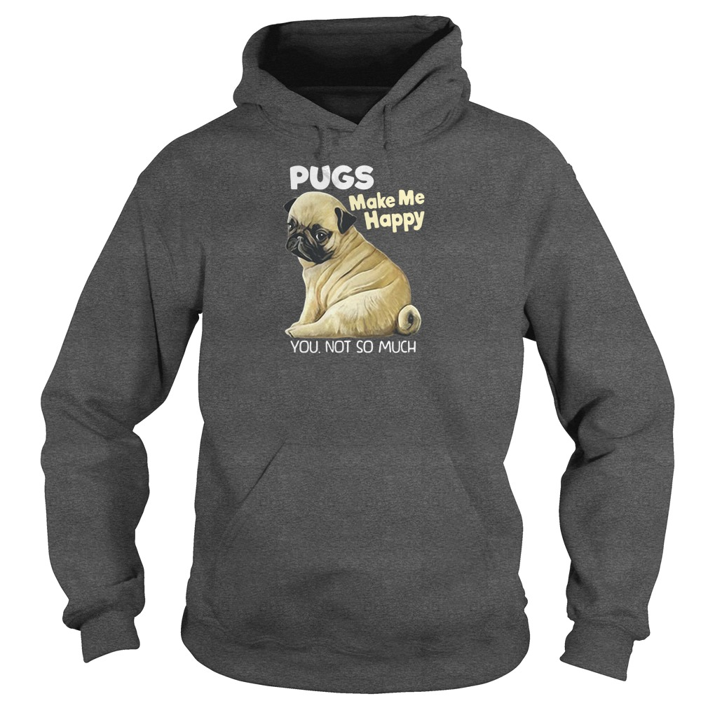 Pugs make me happy you not so much shirt hoodie