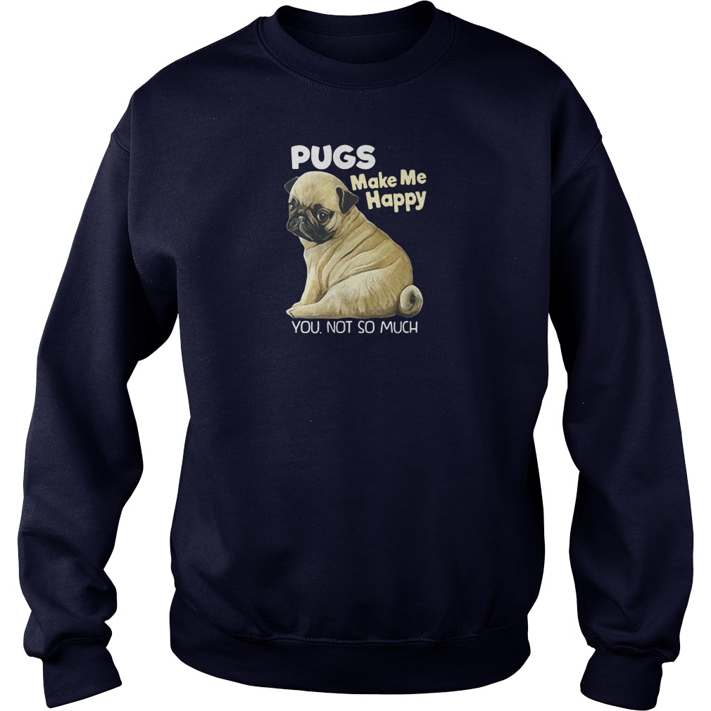 Pugs make me happy you not so much shirt sweater