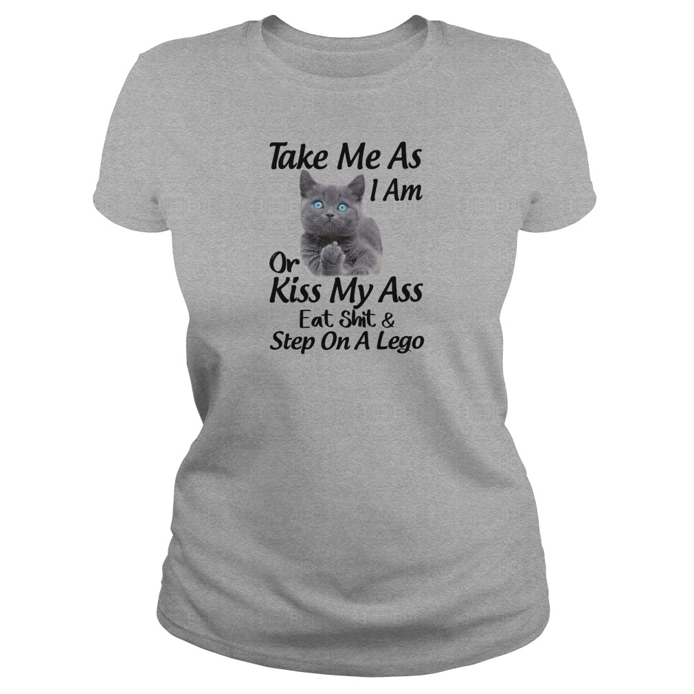 Take me as i am or kiss my ass eat shit and step on a lego shirt ladies tee