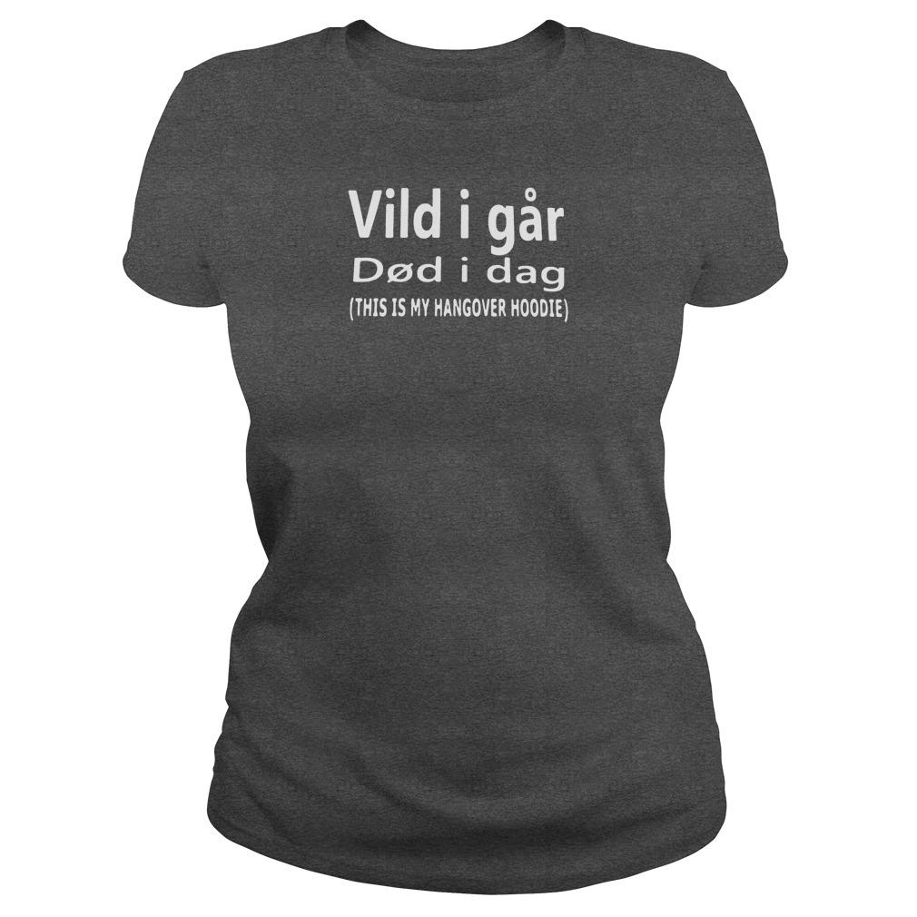 Vild i far did i dag this is my hangover hoodie shirt ladies tee