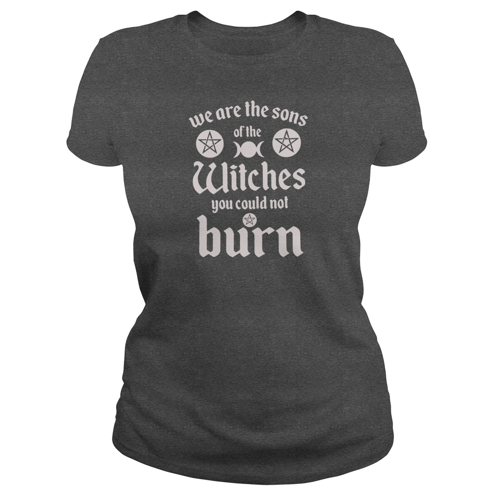 We are the sons of the witches you could not burn shirt ladies tee