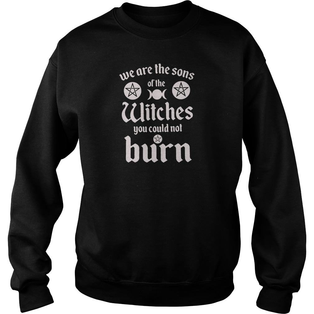 We are the sons of the witches you could not burn shirt sweater