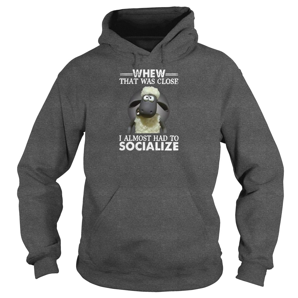 Whew that was close i almost had to socialize shirt hoodie
