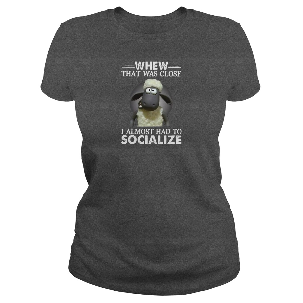 Whew that was close i almost had to socialize shirt ladies tee