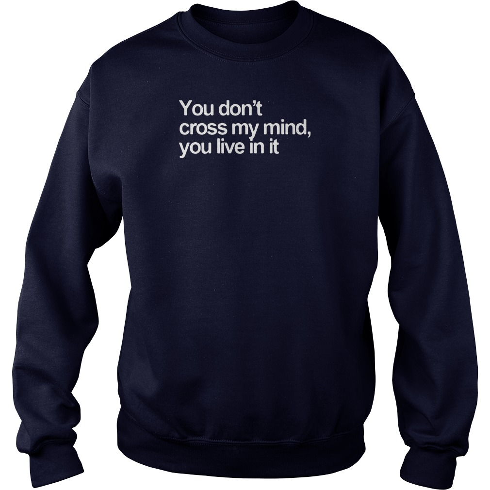 You don't cross my mind you live in it shirt sweater