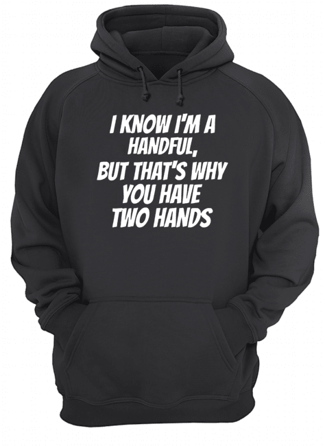 I Know I'm A Handful But That's Why You Got Two Hands  Unisex Hoodie