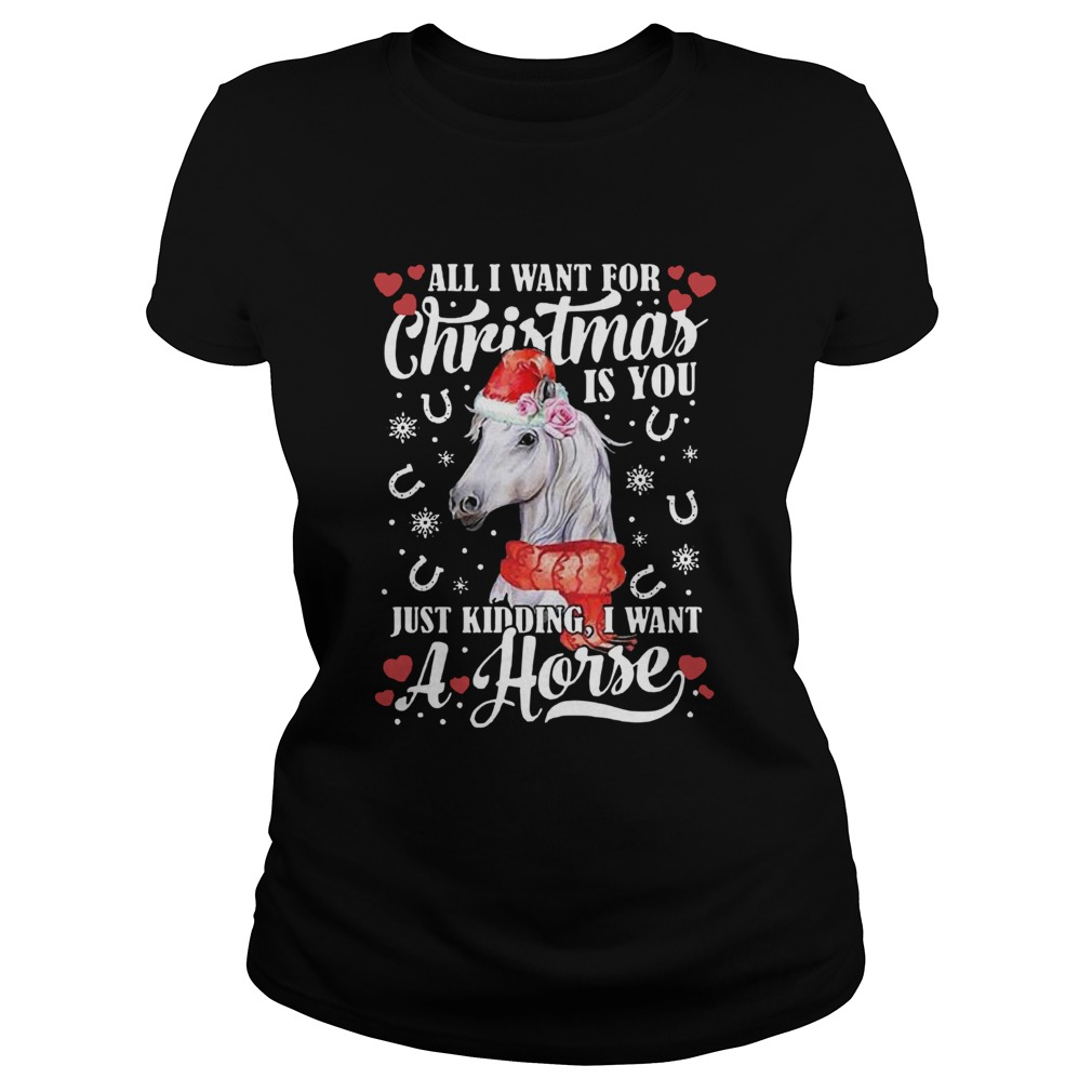 All I Want For Christmas Is You Just Kidding I Want A Horse  Classic Ladies