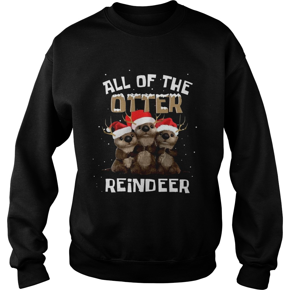 All of the otter reindeer  Sweatshirt