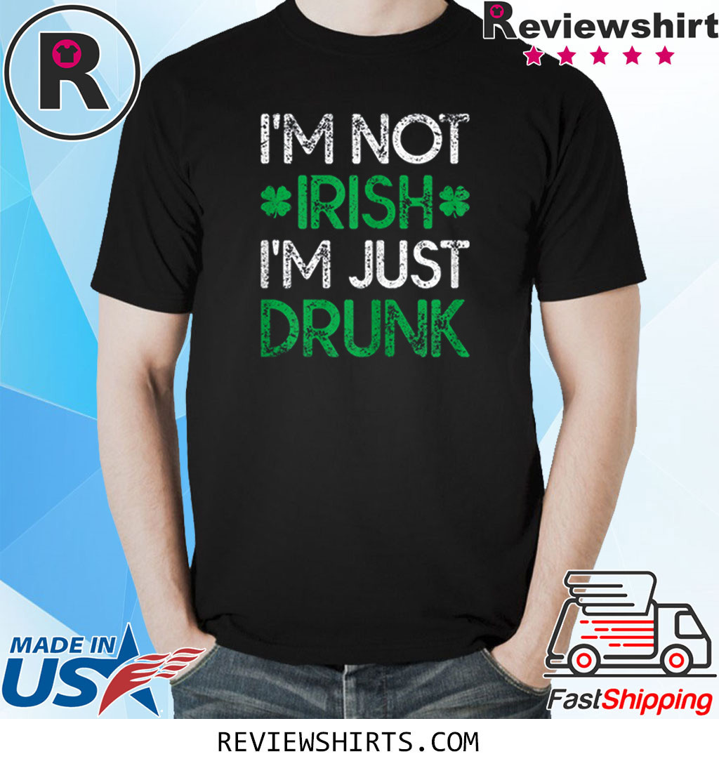Irish St. Patrick's Day I'm Not Irish I'm Just Drunk Shirt