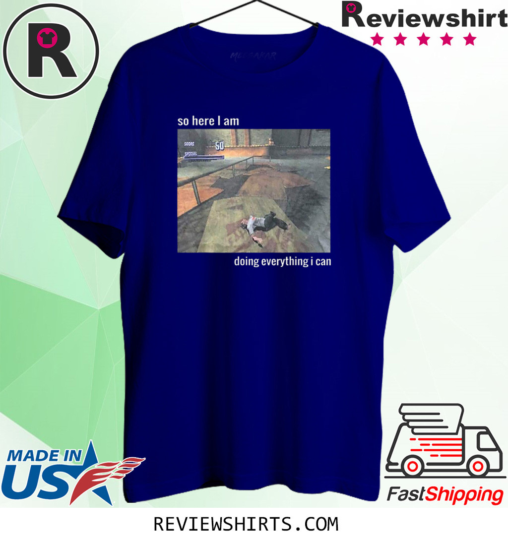 So Here I Am Doing Everything I Can Shirt