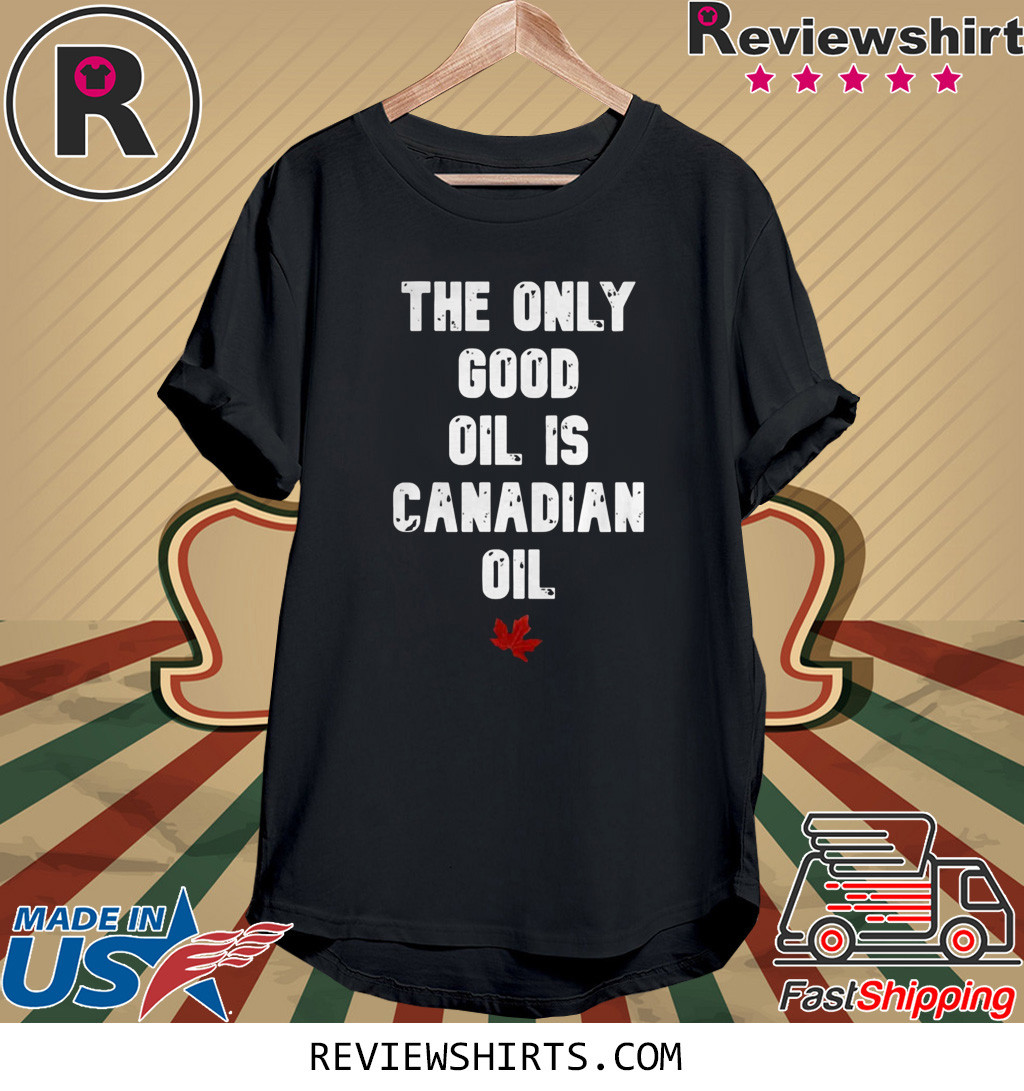 The only good oil is canadian oil shirt