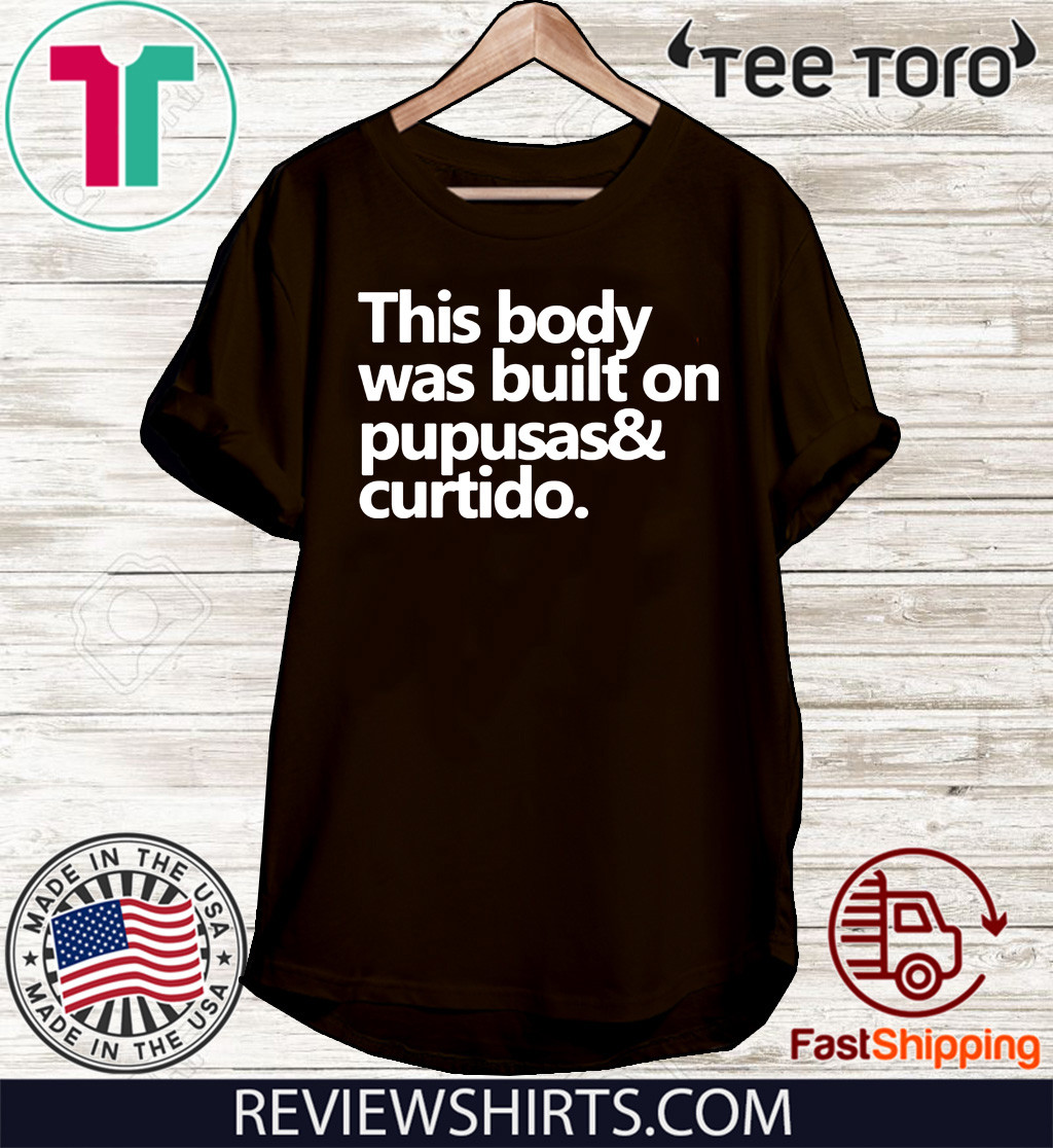 This body was built on pupusas and curtido Shirt