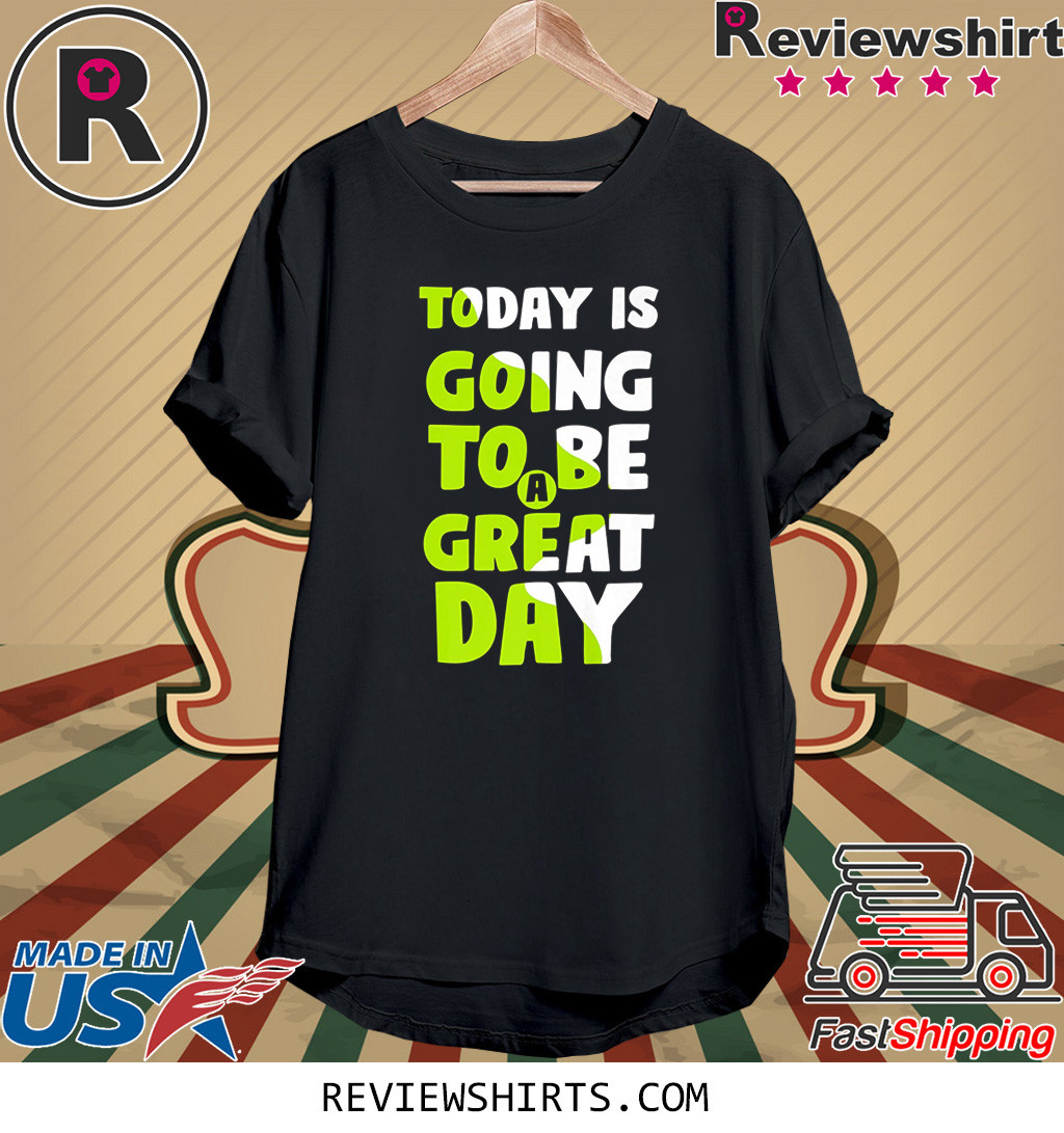 Today is going to be a great day shirt