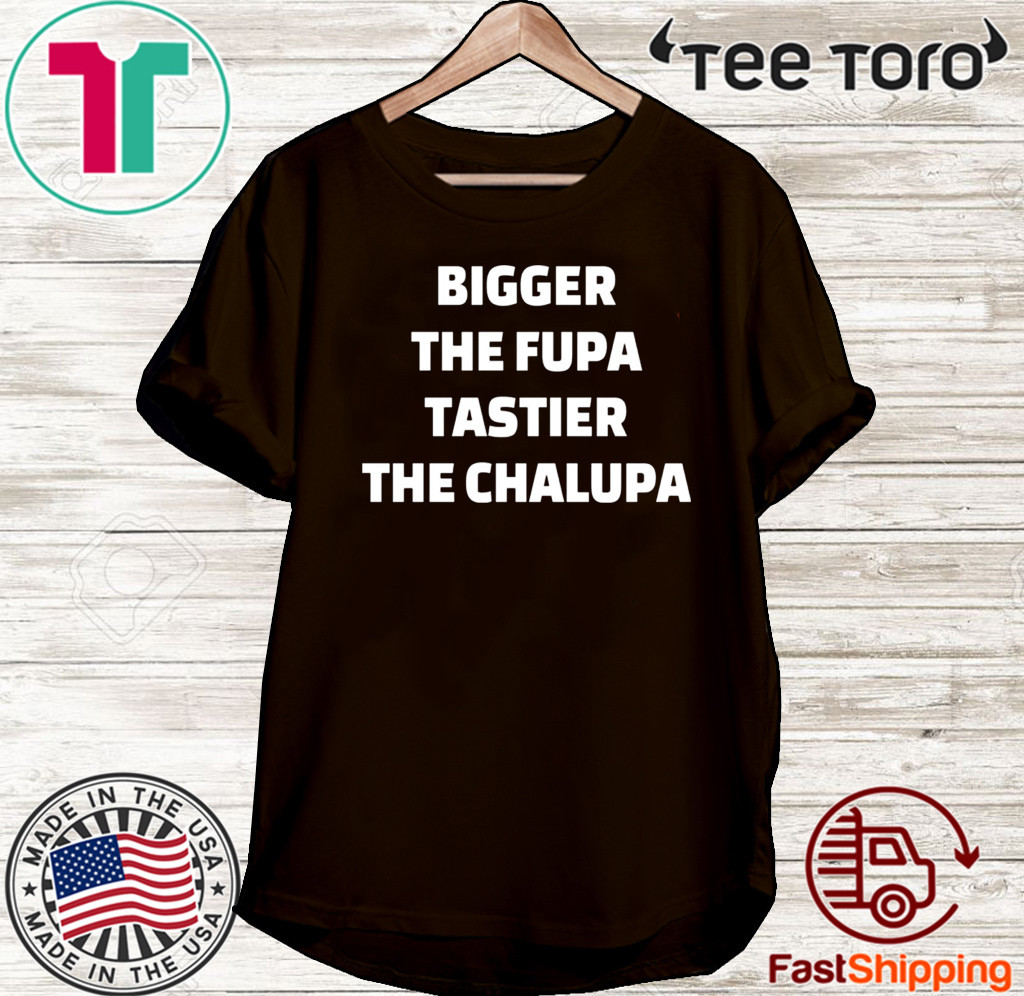 Bigger the fupa tastier the chalupa Shirt