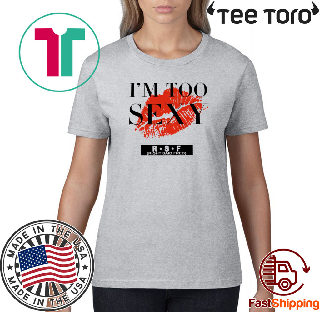 too sexy for my song shirt